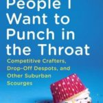[PDF] [EPUB] People I Want to Punch in the Throat: Competitive Crafters, Drop-Off Despots, and Other Suburban Scourges Download