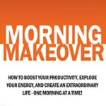 [PDF] [EPUB] Morning Makeover: How To Boost Your Productivity, Explode Your Energy, and Create An Extraordinary Life – One Morning At A Time! Download