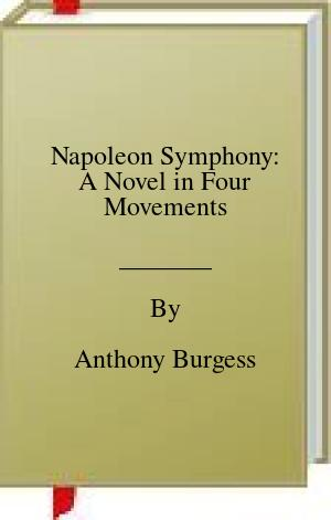[PDF] [EPUB] Napoleon Symphony: A Novel in Four Movements Download by Anthony Burgess