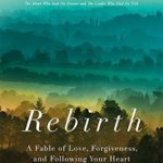 [PDF] [EPUB] Rebirth: A Fable of Love, Forgiveness, and Following Your Heart Download