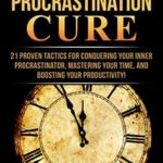 [PDF] [EPUB] The Procrastination Cure: 21 Proven Tactics For Conquering Your Inner Procrastinator, Mastering Your Time, And Boosting Your Productivity! Download