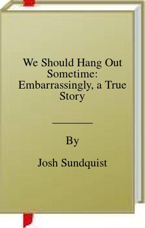 [PDF] [EPUB] We Should Hang Out Sometime: Embarrassingly, a True Story Download by Josh Sundquist