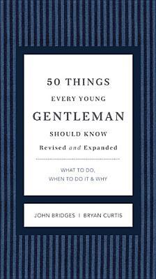 [PDF] [EPUB] 50 Things Every Young Gentleman Should Know Revised and Expanded: What to Do, When to Do It, and   Why Download by John Bridges