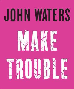 [PDF] [EPUB] Make Trouble Download by John Waters