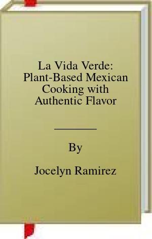 [PDF] [EPUB] La Vida Verde: Plant-Based Mexican Cooking with Authentic Flavor Download by Jocelyn Ramirez