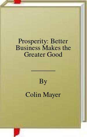 [PDF] [EPUB] Prosperity: Better Business Makes the Greater Good Download by Colin Mayer