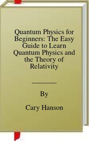 [PDF] [EPUB] Quantum Physics for Beginners: The Easy Guide to Learn Quantum Physics and the Theory of Relativity Download by Cary Hanson