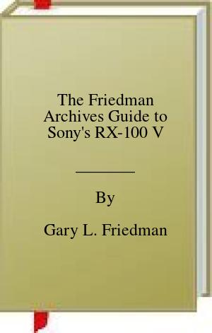[PDF] [EPUB] The Friedman Archives Guide to Sony's RX-100 V Download by Gary L. Friedman