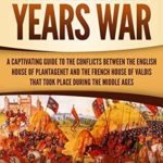 [PDF] [EPUB] The Hundred Years' War: A Captivating Guide to the Conflicts Between the English House of Plantagenet and the French House of Valois That Took Place During the Middle Ages Download
