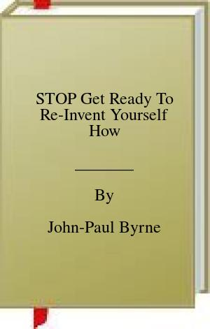 [PDF] [EPUB] STOP Get Ready To Re-Invent Yourself How Download by John-Paul Byrne