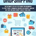 [PDF] [EPUB] Dropshipping: The Ultimate Step-by-Step Guide for Beginners to Start your E-Commerce Business on Shopify, Amazon or E-Bay and Make Money Online From Home Download