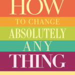 [PDF] [EPUB] How to Change Absolutely Anything: Practical Techniques to Make Real and Lasting Changes Download