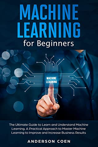 [PDF] [EPUB] Machine Learning for Beginners: The Ultimate Guide to Learn and Understand Machine Learning – A Practical Approach to Master Machine Learning to Improve and Increase Business Results Download by Anderson Coen