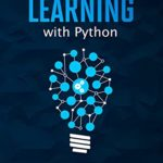 [PDF] [EPUB] Machine Learning with Python: The Ultimate Updated Beginner's Guide Showcasing the Use of Artificial Intelligence as the Absolute Tool To Increase Any Business Revenues Download