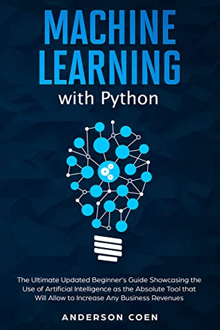 [PDF] [EPUB] Machine Learning with Python: The Ultimate Updated Beginner's Guide Showcasing the Use of Artificial Intelligence as the Absolute Tool To Increase Any Business Revenues Download by Anderson Coen