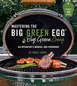 [PDF] [EPUB] Mastering the Big Green Egg® by Big Green Craig: An Operator's Manual and Cookbook Download by Craig Tabor