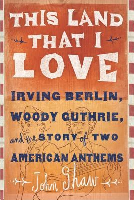 [PDF] [EPUB] This Land That I Love: Irving Berlin, Woody Guthrie, and the Story of Two American Anthems Download by John Shaw
