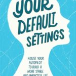[PDF] [EPUB] Your Default Settings: Adjust Your Autopilot to Build a More Stable and Impactful Life Download