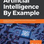 [PDF] [EPUB] Artificial Intelligence By Example: Develop machine intelligence from scratch using real artificial intelligence use cases Download