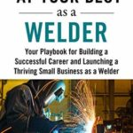 [PDF] [EPUB] At Your Best as a Welder: Your Playbook for Building a Great Career and Launching a Thriving Small Business as a Welder Download