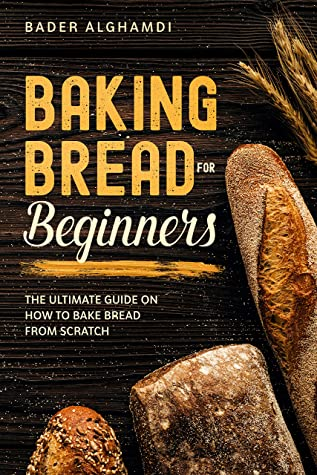 [PDF] [EPUB] Baking Bread For Beginners: The Ultimate Guide On How To Bake Bread From Scratch Download by Bader Alghamdi