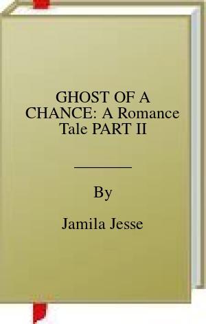 [PDF] [EPUB] GHOST OF A CHANCE: A Romance Tale PART II Download by Jamila Jesse