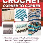 [PDF] [EPUB] How To Crochet Corner To Corner : Absolute Guide To C2C And Beautiful Modern Patterns (Projects) For All Level Crocheters Download