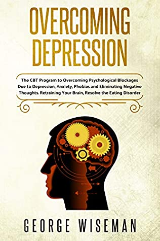 [PDF] [EPUB] Overcoming Depression: The CBT Program to Overcoming Psychological Blockages Due to Depression, Anxiety, Phobias and Eliminating Negative Thoughts. Retraining ... Disorder. (Emotional Intelligence Book 4) Download by George Wiseman