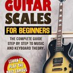 [PDF] [EPUB] THE GUITAR SCALES FOR BEGINNERS: The complete guide step by step to music and keyboard theory. Learn to play the most famous chords Download