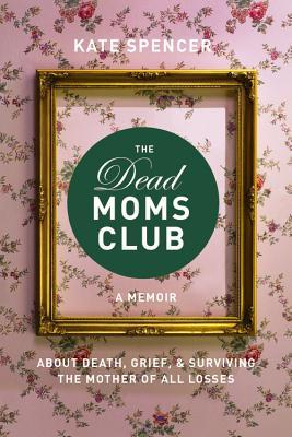 [PDF] [EPUB] The Dead Moms Club: A Memoir about Death, Grief, and Surviving the Mother of All Losses Download by Kate   Spencer