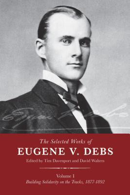[PDF] [EPUB] The Selected Works of Eugene V. Debs, Vol. I: Building Solidarity on the Tracks, 1877–1892 Download by Eugene V. Debs