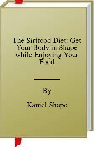 [PDF] [EPUB] The Sirtfood Diet: Get Your Body in Shape while Enjoying Your Food Download by Kaniel Shape