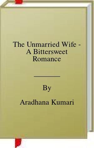 [PDF] [EPUB] The Unmarried Wife - A Bittersweet Romance Download by Aradhana Kumari