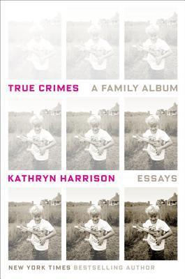 [PDF] [EPUB] True Crimes: A Family Album Download by Kathryn Harrison
