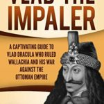 [PDF] [EPUB] Vlad the Impaler: A Captivating Guide to How Vlad III Dracula Became One of the Most Crucial Rulers of Wallachia and His Impact on the History of Romania Download
