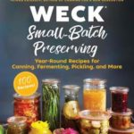 [PDF] [EPUB] WECK Small-Batch Preserving: Year-Round Recipes for Canning, Fermenting, Pickling, and More Download