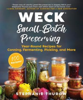 [PDF] [EPUB] WECK Small-Batch Preserving: Year-Round Recipes for Canning, Fermenting, Pickling, and More Download by Stephanie Thurow