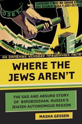 [PDF] [EPUB] Where the Jews Aren't: The Sad and Absurd Story of Birobidzhan, Russia's Jewish Autonomous Region Download by Masha Gessen