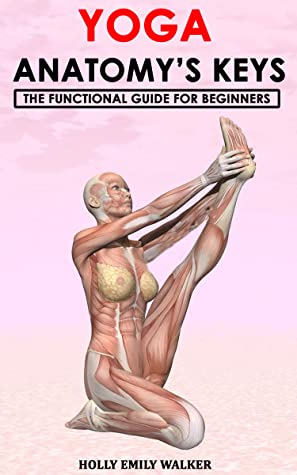 [PDF] [EPUB] YOGA ANATOMY'S KEYS: The Functional Guide for Beginners Download by HOLLY EMILY WALKER