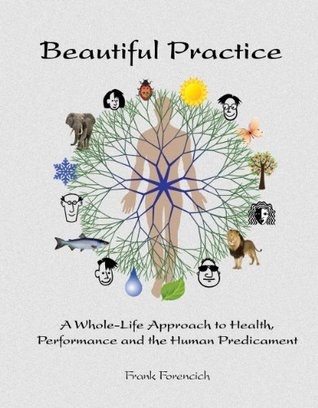[PDF] [EPUB] Beautiful Practice: A Whole-Life Approach to Health, Performance and the Human Predicament Download by Frank Forencich