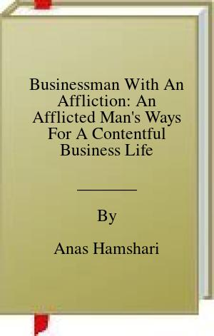 [PDF] [EPUB] Businessman With An Affliction: An Afflicted Man's Ways For A Contentful Business Life Download by Anas Hamshari