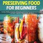[PDF] [EPUB] Canning and Preserving Food for Beginners: Canning, Pickling, Fermenting, Dehydrating and Freezing Your Favorite Fresh Produce. ( Can Meats, Vegetables, Meals in a Jar, and More ) Download