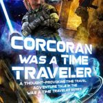 [PDF] [EPUB] Corcoran Was a Time Traveler: A Thought-Provoking Time Travel Adventure Tale In the  Was a Time Traveler  Series Download
