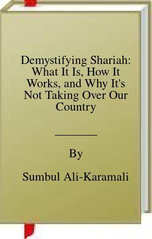 [PDF] [EPUB] Demystifying Shariah: What It Is, How It Works, and Why It's Not Taking Over Our Country Download by Sumbul Ali-Karamali