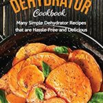 [PDF] [EPUB] Easy Dehydrator Cookbook: Many Simple Dehydrator Recipes that are Hassle-Free and Delicious Download