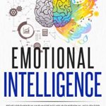 [PDF] [EPUB] Emotional Intelligence: Develop Empathy and Increase Your Emotional Agility for Leadership. Improve Your Social Skills to Be Successful at Work and Discover Why It Can Matter More Than IQ | EQ 2.0 Download