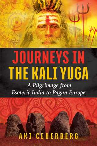 [PDF] [EPUB] Journeys in the Kali Yuga: A Pilgrimage from Esoteric India to Pagan Europe Download by Aki Cederberg