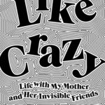 [PDF] [EPUB] Like Crazy: Life with My Mother and Her Invisible Friends Download