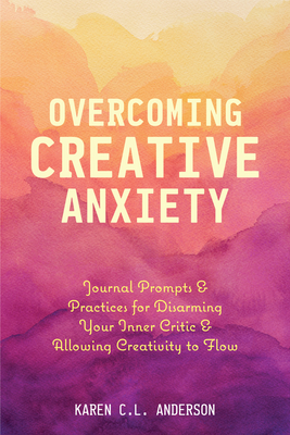 [PDF] [EPUB] Overcoming Creative Anxiety: Journal Prompts and Practices for Disarming Your Inner Critic and Allowing Creativity to Flow Download by Karen C L Anderson