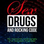 [PDF] [EPUB] Sex, Drugs, and Rocking Code: The Uncensored Autobiography of an Anonymous Programmer Download